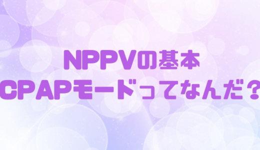 NPPVのモードの基本|CPAPモードの特徴や適応を知る
